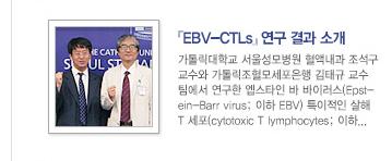 [기획기사] 항암치료에 반응한 EBV 양성 NK-T세포 림프종 환자에게 투여하는 EBV특이 세포독성 T세포의 안전성과 유효성 / 자세히보기