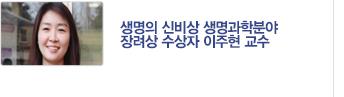 [기획기사] 생명의 신비상 생명과학분야 장려상 수상자 이주현 교수 업적 소개 / 자세히보기